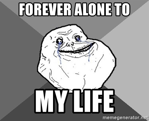 Forever Alone - FOREVER ALONE TO MY LIFE