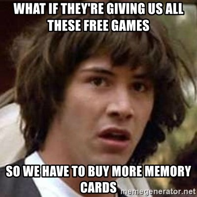 Conspiracy Keanu - what if they're giving us all these free games so we have to buy more memory cards