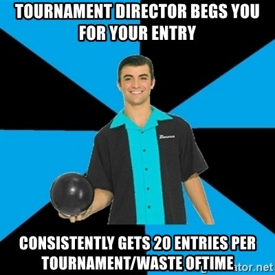 Annoying Bowler Guy  - Tournament director begs you for your entry consistently gets 20 entries per tournament/waste oftime