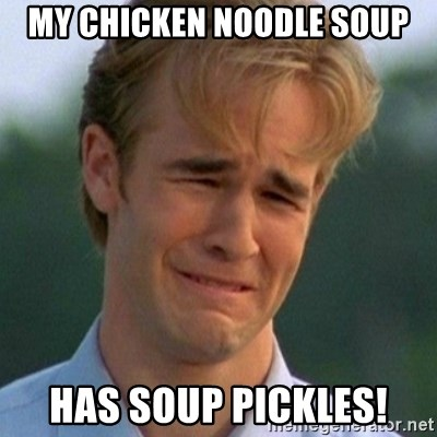 90s Problems - my chicken noodle soup has soup pickles!
