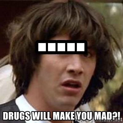 Conspiracy Keanu - ..... drugs will make you mad?!