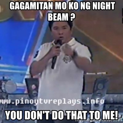 Willie You Don't Do That to Me! -  gagamitan mo ko ng night beam ?  you don't do that to me!
