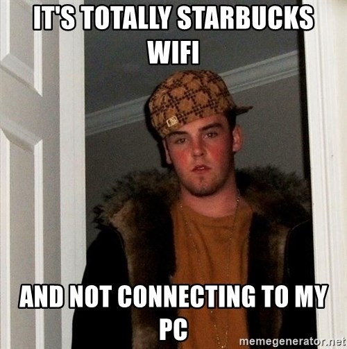 Scumbag Steve - It's totally Starbucks WIFI and not connecting to my PC