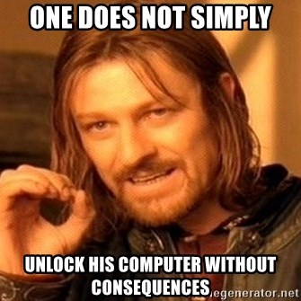 One Does Not Simply - One does not simply unlock his computer without consequences