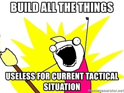 X ALL THE THINGS - build all the things useless for current tactical situation