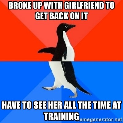 Socially Awesome Awkward Penguin - Broke up with girlfriend to get back on it have to see her all the time at training