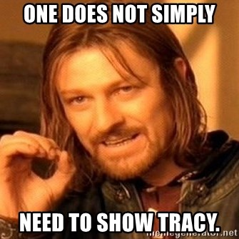One Does Not Simply - one does not simply need to show tracy.