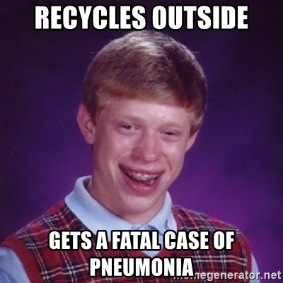 Bad Luck Brian - Recycles outside Gets a Fatal case of PnEumonia