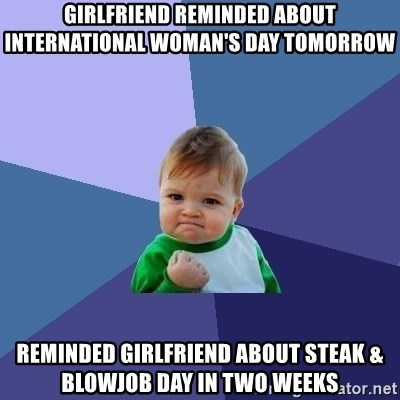 Success Kid - Girlfriend reminded about international woman's day tomorrow Reminded girlfriend about steak & Blowjob day in two weeks