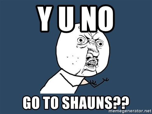Y U No - y u no go to shauns??