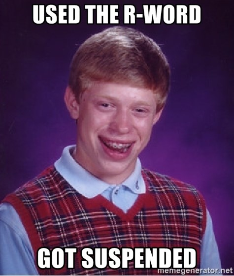 Bad Luck Brian - used the r-word got suspended