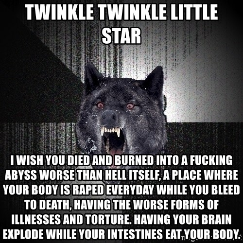 Insanity Wolf - twinkle twinkle little star i wish you died and burned into a fucking abyss worse than hell itself, a place where your body is raped everyday while you bleed to death, having the worse forms of illnesses and torture. having your brain explode while your intestines eat your body.
