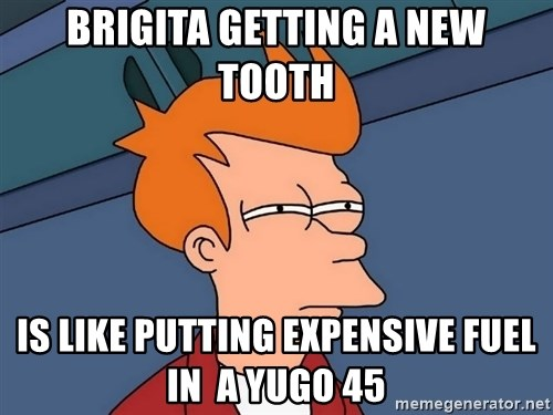 Futurama Fry - BriGita gettiNg a new tooth IS like putting expensive fuel in  a yugo 45