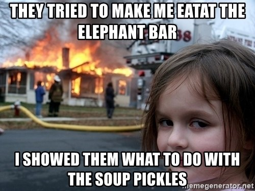 Disaster Girl - They tried to make me eatat The Elephant Bar i showed them what to do with the soup pickles