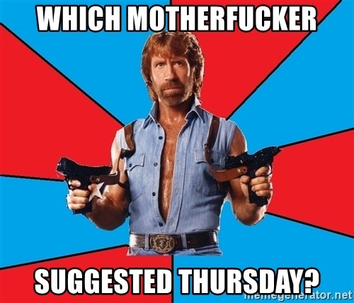 Chuck Norris  - Which motherfucker suggested thursday?