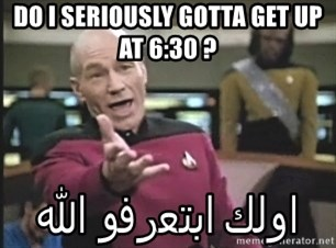 Captain Picard - DO I SERIOUSLY GOTTA GET UP AT 6:30 ?  اولك ابتعرفو الله