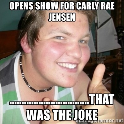Whipped Boyfriend Perry - opens show for carly rae jensen .................................that was the joke