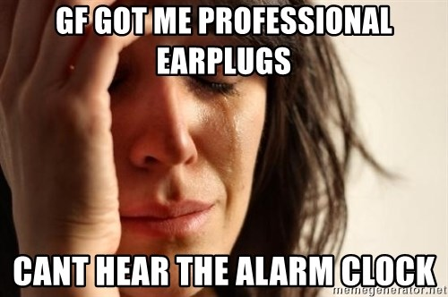 First World Problems - gf got me professional earplugs cant hear the alarm clock