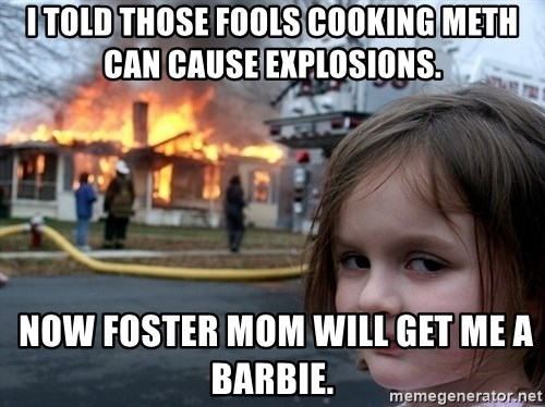 Disaster Girl - I told those fools cooking meth can cause explosions.  Now foster mom will get me a barbie.