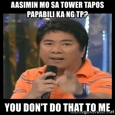 You don't do that to me meme - AASIMIN MO SA TOWER TAPOS PAPABILI KA NG TP? YOU DON'T DO THAT TO ME
