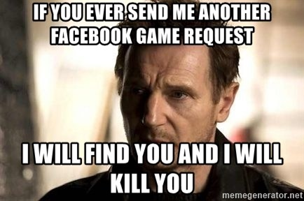 Liam Neeson meme - IF YOU EVER SEND ME ANOTHER FACEBOOK GAME REQUEST I WILL FIND YOU AND I WILL KILL YOU