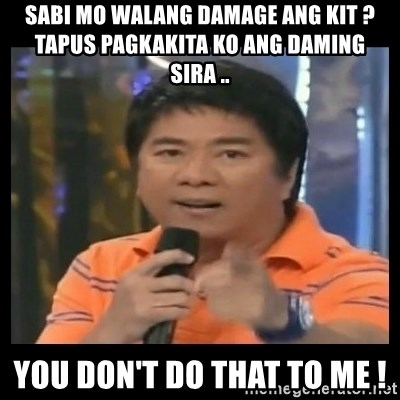 You don't do that to me meme - sabi mo walang damage ang kit ?  tapus pagkakita ko ang daming sira .. you don't do that to me !