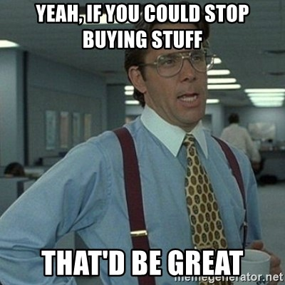 Yeah that'd be great... - Yeah, if you could stop buying stuff That'd be great