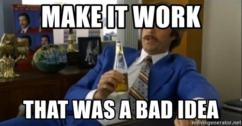 That escalated quickly-Ron Burgundy - MakE it work That was a bad idea