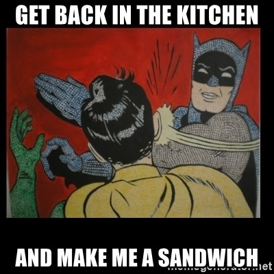 Batman Slappp - Get Back in the kitchen and make me a sandwich