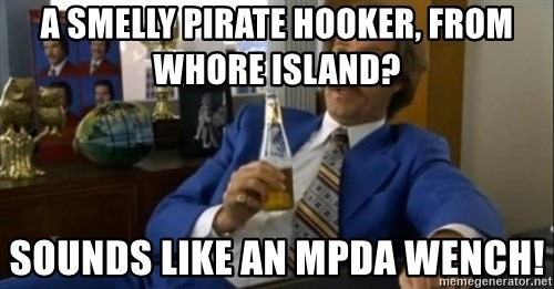 That escalated quickly-Ron Burgundy - A smelly pirate hooker, from whore island? sounds like an mpda wench!