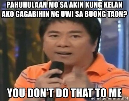 willie revillame you dont do that to me - Pahuhulaan mo sa akin kung kelan ako gagabihin ng uwi sa buong taon? YOU DON'T DO THAT TO ME