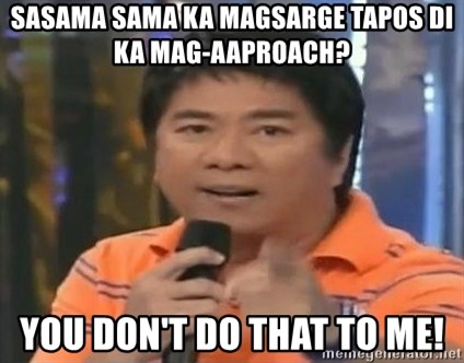 willie revillame you dont do that to me - sasama sama ka magsarge tapos di ka mag-aaproach? you don't do that to me!