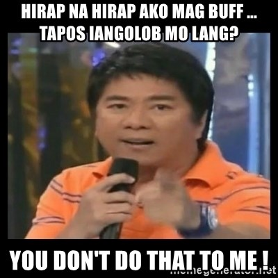 You don't do that to me meme - hirap na hirap ako mag buff ... tapos iangolob mo lang? you don't do that to me !