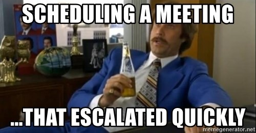 That escalated quickly-Ron Burgundy - Scheduling a meeting ...that escalated quickly
