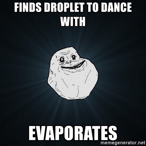 Forever Alone - finds Droplet to dance with evaporates
