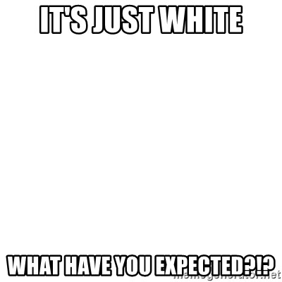 Blank Template - IT'S JUST WHITE WHAT HAVE YOU EXPECTED?!?