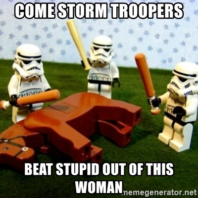 Beating a Dead Horse stormtrooper - COME STORM TROOPERS  BEAT STUPID OUT OF THIS WOMAN