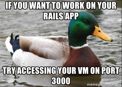 Actual Advice Mallard 1 - If you want to work on your rails app try accessing your vm on port 3000