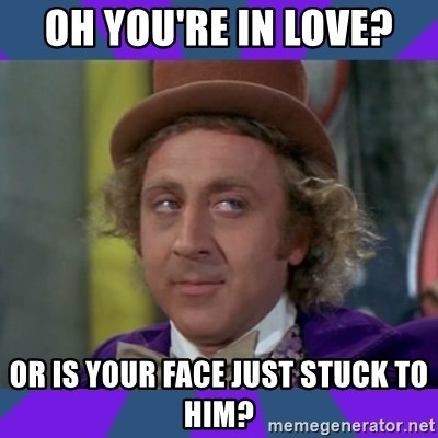 Sarcastic Wonka - Oh you're in love? or is your face just stuck to him?