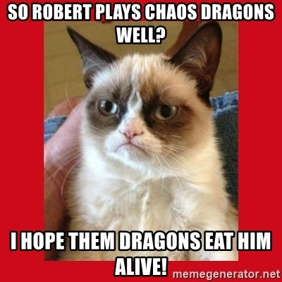 No cat - so robert plays chaos dragons well? i hope them dragons eat him alive!