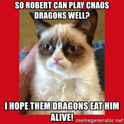 No cat - so robert can play chaos dragons well? i hope them dragons eat him alive!