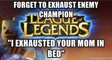 "League of legends - forget to exhaust enemy champion ""I exhausted your mom in bed"""