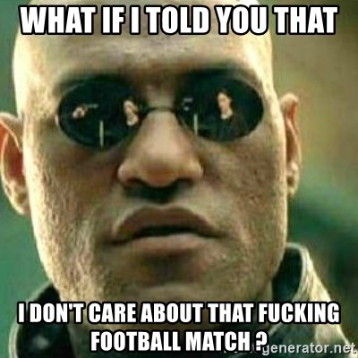 What If I Told You - what if i told you that i don't care about that fucking football match ?