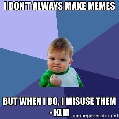 Success Kid - I don't always make memes But when i do, i misuse them - KLM