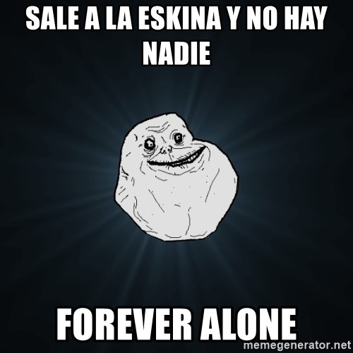 Forever Alone - sale a la eskina y no hay nadie forever alone