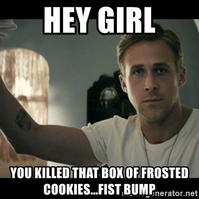 ryan gosling hey girl - Hey girl You killed that box of frosted cookies...Fist Bump
