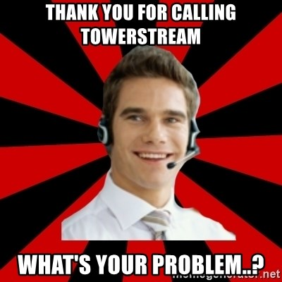 Call Center Craig  - Thank you for calling Towerstream What's your Problem..?