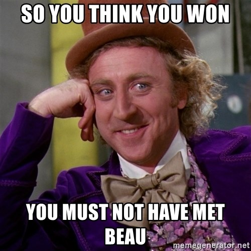 Willy Wonka - So you think you won you must not have met beau