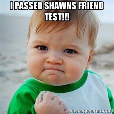 Victory Baby - I passed shawns friend test!!!