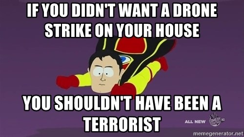 Captain Hindsight - If you didn't want a drone strike on your house you shouldn't have been a terrorist